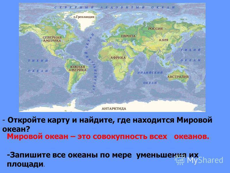- Откройте карту и найдите, где находится Мировой океан? Мировой океан – это совокупность всех океанов. -Запишите все океаны по мере уменьшения их площади.