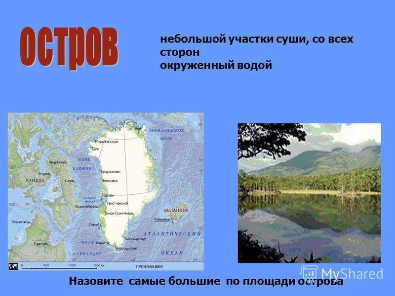 небольшой участки суши, со всех сторон окруженный водой Назовите самые большие по площади острова