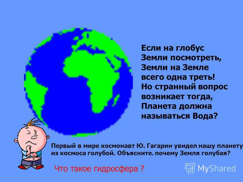 Если на глобус Земли посмотреть, Земли на Земле всего одна треть! Но странный вопрос возникает тогда, Планета должна называться Вода? Первый в мире космонавт Ю. Гагарин увидел нашу планету из космоса голубой. Объясните. почему Земля голубая? Что тако