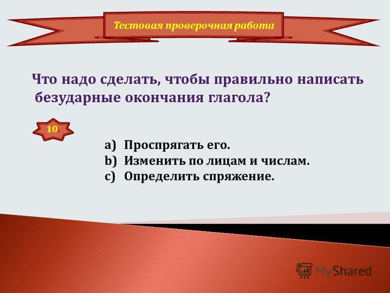 9. Тестовая провсерочная работа Какие окончания имеют глаголы второго спряжения? a)-у(-ю), -ешь, -от, -ем, -оте, -ут(-ют) b)у(-ю), -ишь, -ит, -им, -ите, -ат(-ят)