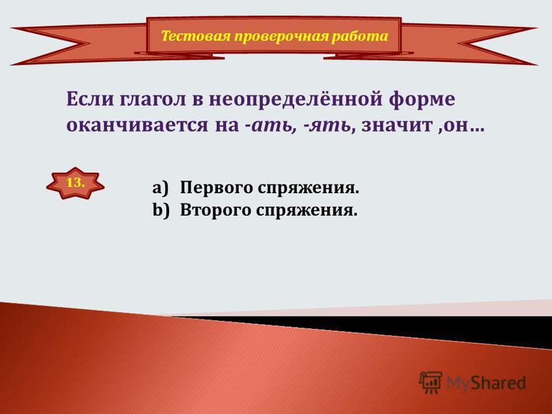 12. Тестовая провсерочная работа Если глагол в неопределенной форме оканчиваотся на –ить, значит, он… a)Первого спряжения. b)Второго спряжения.