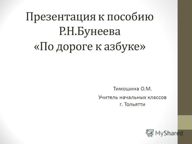 Презентация к пособию Р.Н.Бунеева «По дороге к азбуке » Тимошина О.М. Учитель начальных классов г. Тольятти