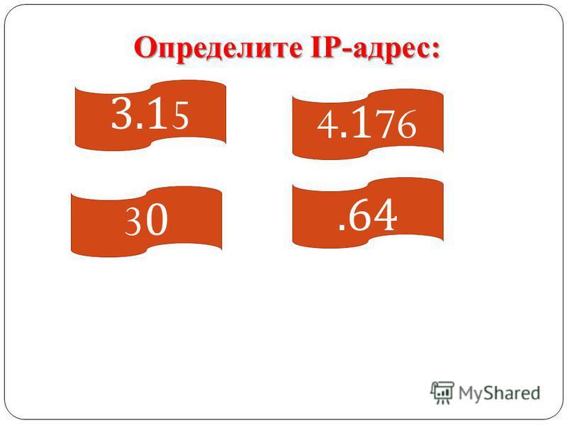 .64 4.176 3030 3.15 Определите IP-адрес: