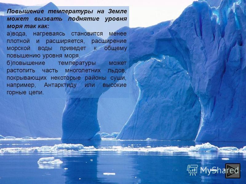 Повышение температуры на Земле может вызвать поднятие уровня моря так как: а)вода, нагреваясь становится менее плотной и расширяется, расширение морской воды приведет к общему повышению уровня моря. б)повышение температуры может растопить часть много