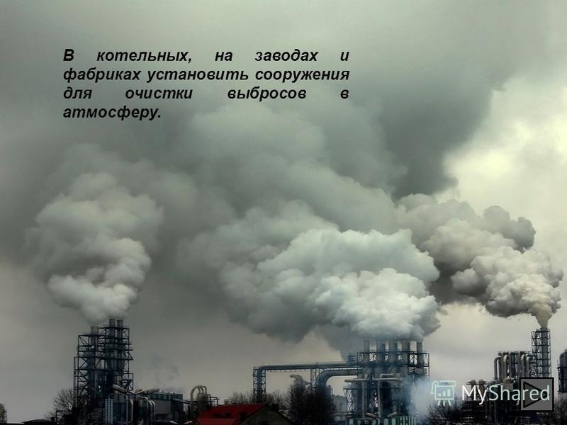 В котельных, на заводах и фабриках установить сооружения для очистки выбросов в атмосферу.