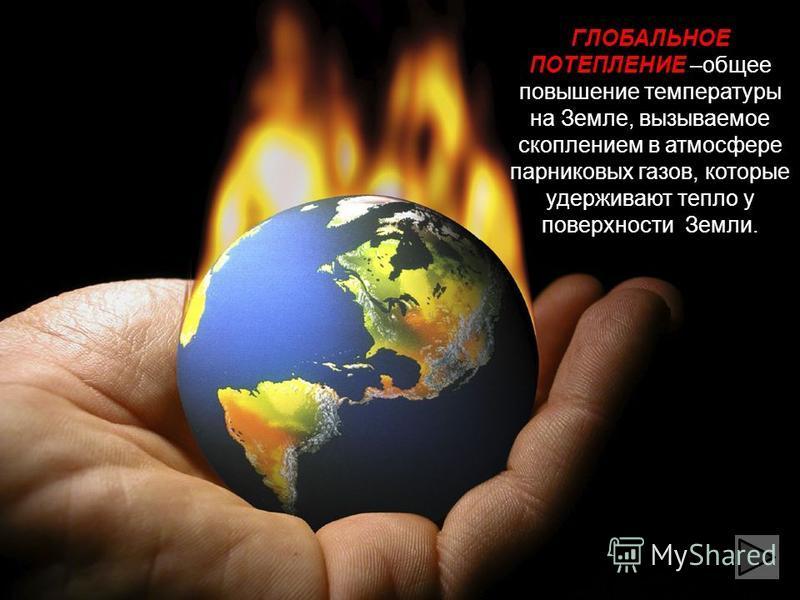 ГЛОБАЛЬНОЕ ПОТЕПЛЕНИЕ –общее повышение температуры на Земле, вызываемое скоплением в атмосфере парниковых газов, которые удерживают тепло у поверхности Земли.