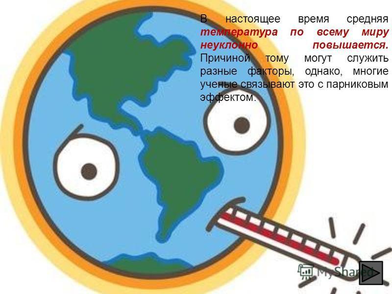 В настоящее время средняя температура по всему миру неуклонно повышается. Причиной тому могут служить разные факторы, однако, многие ученые связывают это с парниковым эффектом.