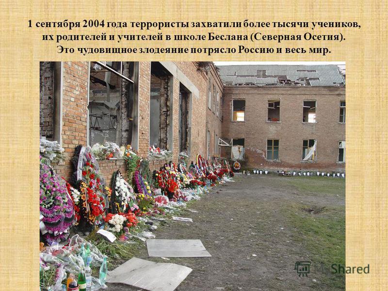 1 сентября 2004 года террористы захватили более тысячи учеников, их родителей и учителей в школе Беслана (Северная Осетия). Это чудовищное злодеяние потрясло Россию и весь мир.