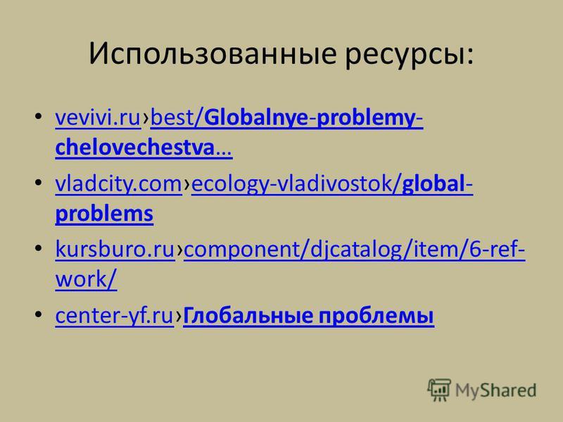 Использованные ресурсы: vevivi.rubest/Globalnye-problemy- chelovechestva… vevivi.rubest/Globalnye-problemy- chelovechestva… vladcity.comecology-vladivostok/global- problems vladcity.comecology-vladivostok/global- problems kursburo.rucomponent/djcatal
