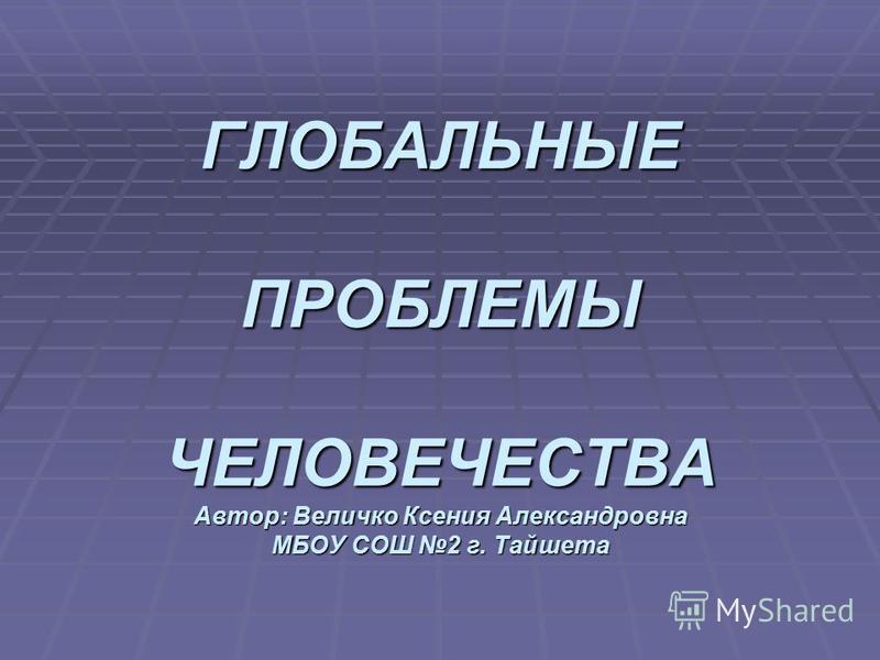 ГЛОБАЛЬНЫЕ ПРОБЛЕМЫ ЧЕЛОВЕЧЕСТВА Автор: Величко Ксения Александровна МБОУ СОШ 2 г. Тайшета