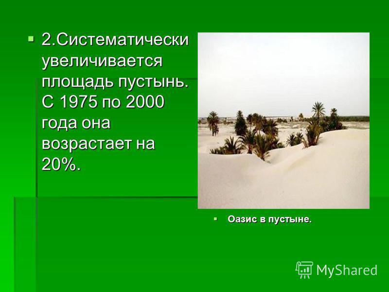 2. Систематически увеличивается площадь пустынь. С 1975 по 2000 года она возрастает на 20%. 2. Систематически увеличивается площадь пустынь. С 1975 по 2000 года она возрастает на 20%. Оазис в пустыне. Оазис в пустыне.