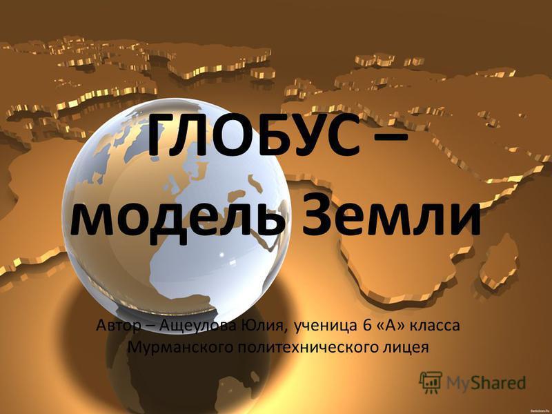 ГЛОБУС – модель Земли Автор – Ащеулова Юлия, ученица 6 «А» класса Мурманского политехнического лицея
