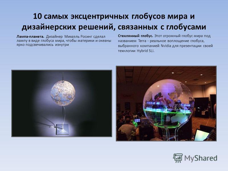 10 самых эксцентричных глобусов мира и дизайнерских решений, связанных с глобусами Лампа-планета. Дизайнер Михаэль Росинг сделал лампу в виде глобуса мира, чтобы материки и океаны ярко подсвечивались изнутри Стеклянный глобус. Этот огромный глобус ми