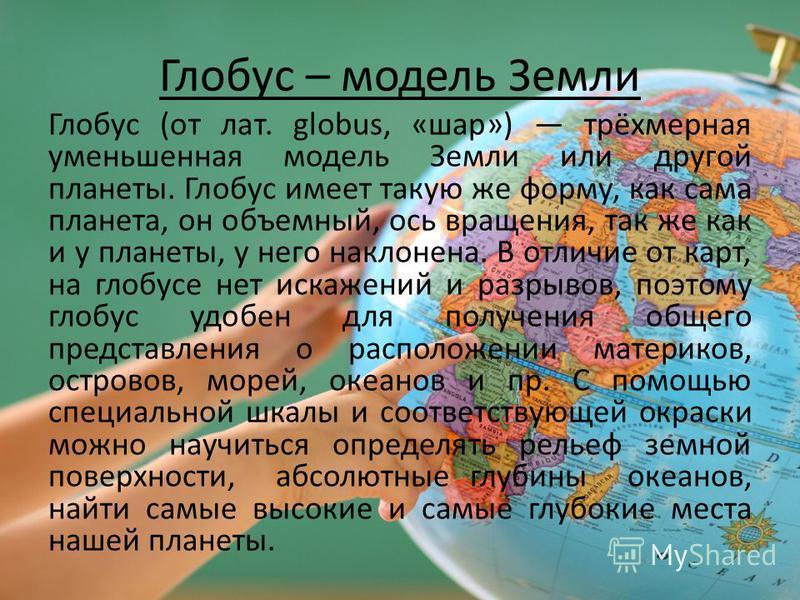 Глобус – модель Земли Глобус (от лат. globus, «шар») трёхмерная уменьшенная модель Земли или другой планеты. Глобус имеет такую же форму, как сама планета, он объемный, ось вращения, так же как и у планеты, у него наклонена. В отличие от карт, на гло