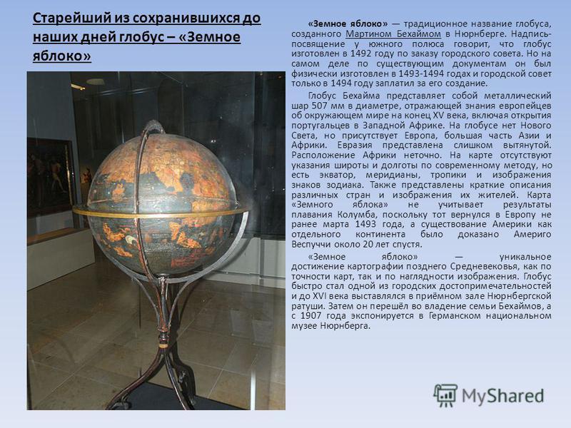Старейший из сохранившихся до наших дней глобус – «Земное яблоко» «Земное яблоко» традиционное название глобуса, созданного Мартином Бехаймом в Нюрнберге. Надпись- посвящение у южного полюса говорит, что глобус изготовлен в 1492 году по заказу городс