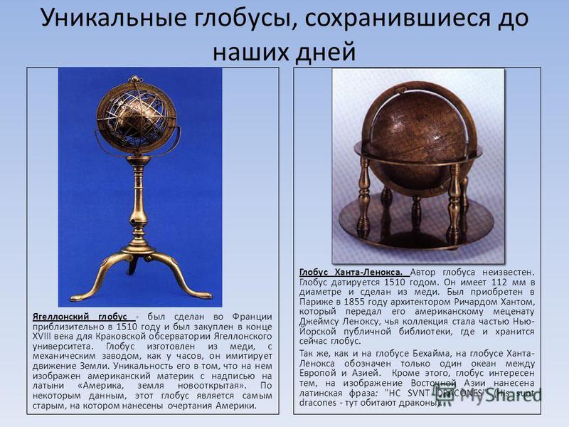 Уникальные глобусы, сохранившиеся до наших дней Ягеллонский глобус - был сделан во Франции приблизительно в 1510 году и был закуплен в конце XVIII века для Краковской обсерватории Ягеллонского университета. Глобус изготовлен из меди, с механическим з