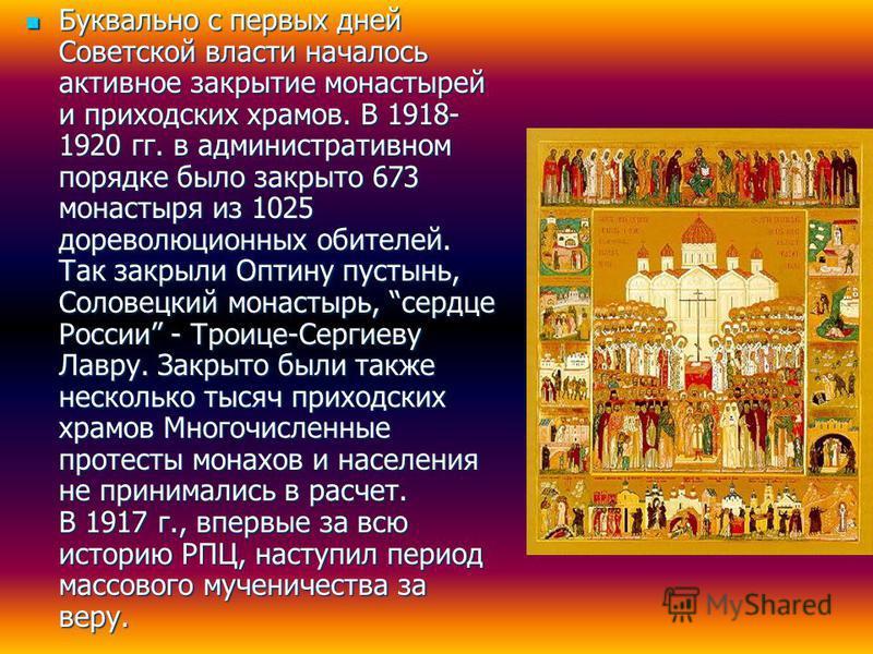 Буквально с первых дней Советской власти началось активное закрытие монастырей и приходских храмов. В 1918- 1920 гг. в административном порядке было закрыто 673 монастыря из 1025 дореволюционных обителей. Так закрыли Оптину пустынь, Соловецкий монаст