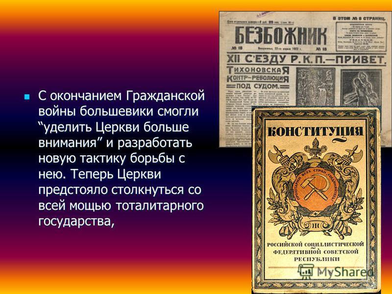 С окончанием Гражданской войны большевики смогли уделить Церкви больше внимания и разработать новую тактику борьбы с нею. Теперь Церкви предстояло столкнуться со всей мощью тоталитарного государства, С окончанием Гражданской войны большевики смогли у