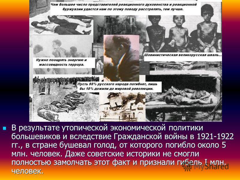 В результате утопической экономической политики большевиков и вследствие Гражданской войны в 1921-1922 гг., в стране бушевал голод, от которого погибло около 5 млн. человек. Даже советские историки не смогли полностью замолчать этот факт и признали г