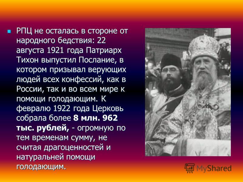 РПЦ не осталась в стороне от народного бедствия: 22 августа 1921 года Патриарх Тихон выпустил Послание, в котором призывал верующих людей всех конфессий, как в России, так и во всем мире к помощи голодающим. К февралю 1922 года Церковь собрала более
