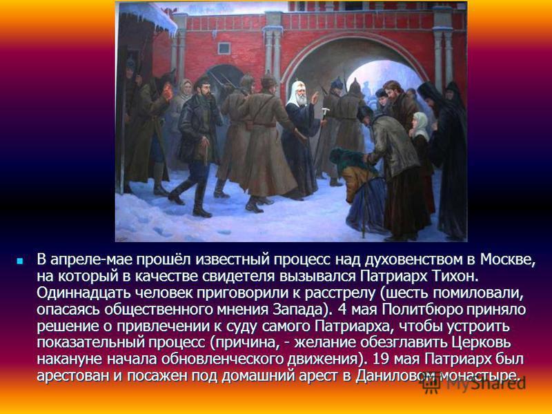 В апреле-мае прошёл известный процесс над духовенством в Москве, на который в качестве свидетеля вызывался Патриарх Тихон. Одиннадцать человек приговорили к расстрелу (шесть помиловали, опасаясь общественного мнения Запада). 4 мая Политбюро приняло р