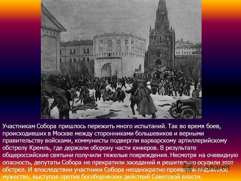 Участникам Собора пришлось пережить много испытаний. Так во время боев, происходивших в Москве между сторонниками большевиков и верными правительству войсками, коммунисты подвергли варварскому артиллерийскому обстрелу Кремль, где держали оборону част