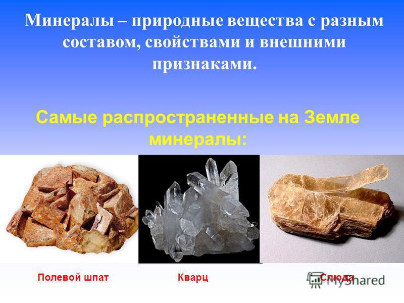 Минералы – природные вещества с разным составом, свойствами и внешними признаками. Самые распространенные на Земле минералы: Полевой шпат Кварц Слюда