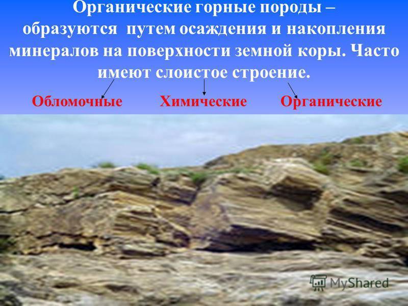 Органические горные породы – образуются путем осаждения и накопления минералов на поверхности земной коры. Часто имеют слоистое строение. Обломочные Химические Органические