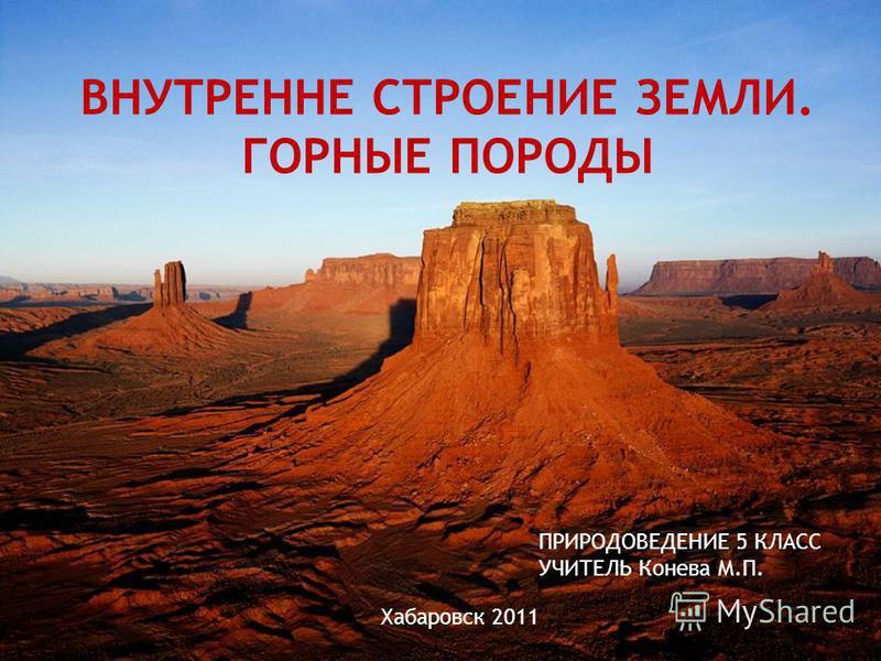 ВНУТРЕННЕ СТРОЕНИЕ ЗЕМЛИ. ГОРНЫЕ ПОРОДЫ ПРИРОДОВЕДЕНИЕ 5 КЛАСС УЧИТЕЛЬ Конева М.П. Хабаровск 2011