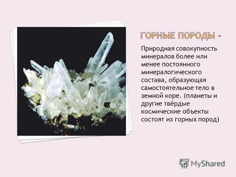 Природная совокупность минералов более или менее постоянного минералогического состава, образующая самостоятельное тело в земной коре. (планеты и другие твёрдые космические объекты состоят из горных пород)