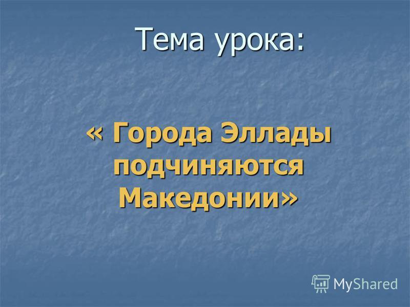 Тема урока: « Города Эллады подчиняются Македонии»