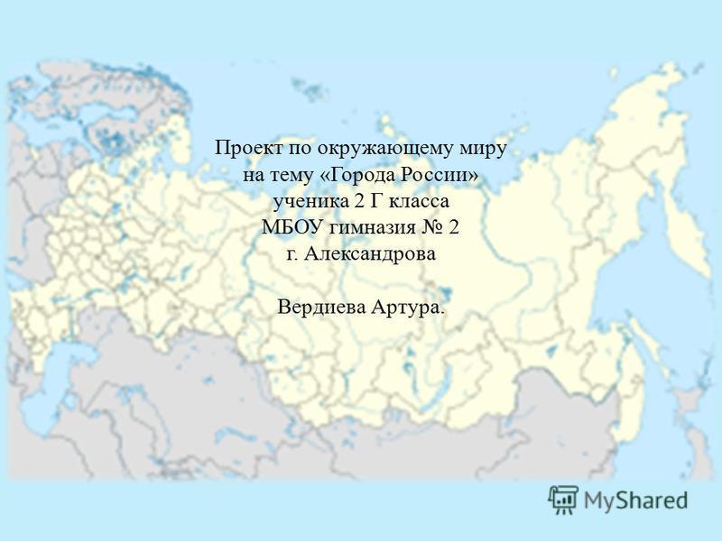 Проект по окружающему миру на тему «Города России» ученика 2 Г класса МБОУ гимназия 2 г. Александрова Вердиева Артура.