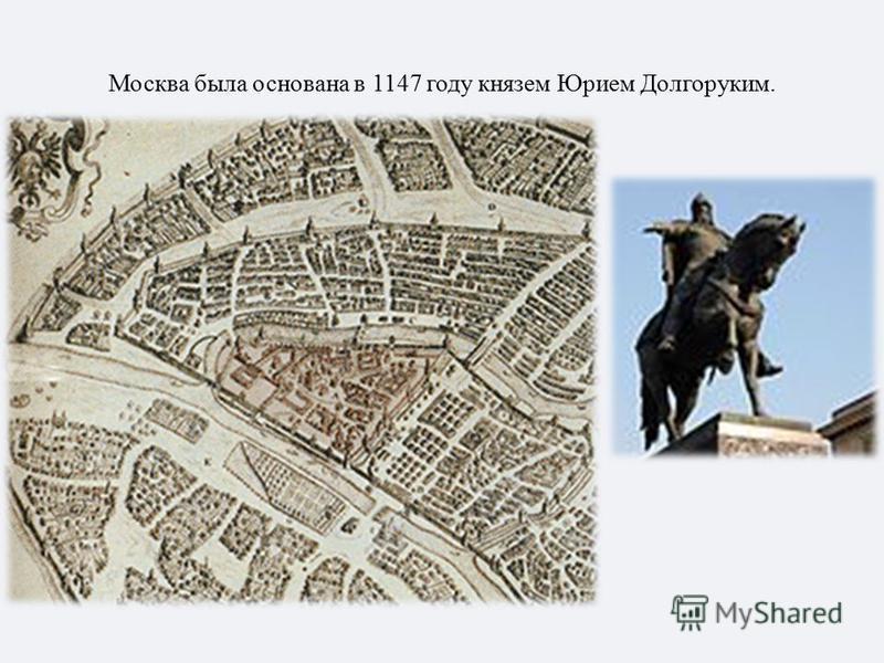 Москва была основана в 1147 году князем Юрием Долгоруким.