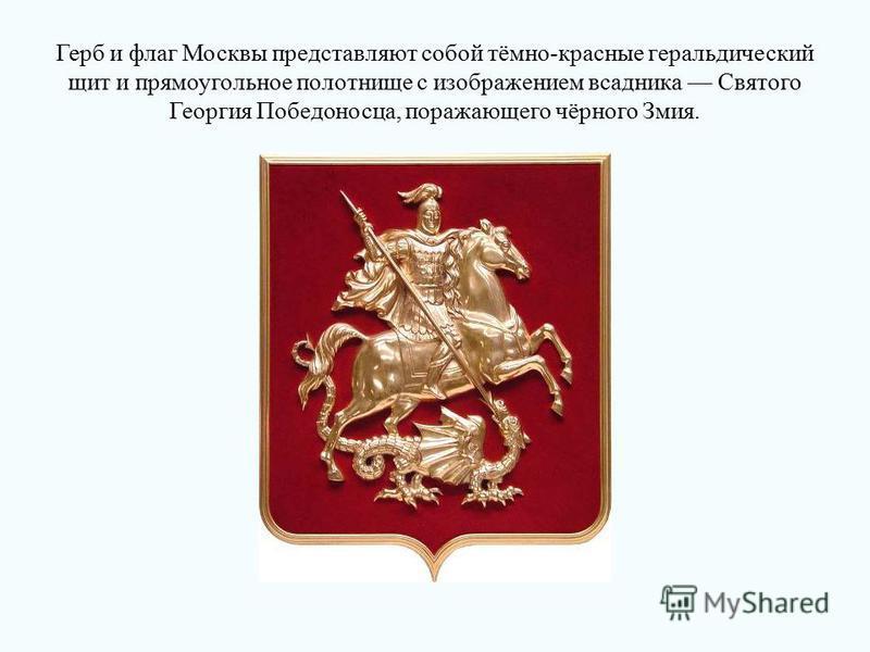Герб и флаг Москвы представляют собой тёмно-красные геральдический щит и прямоугольное полотнище с изображением всадника Святого Георгия Победоносца, поражающего чёрного Змия.