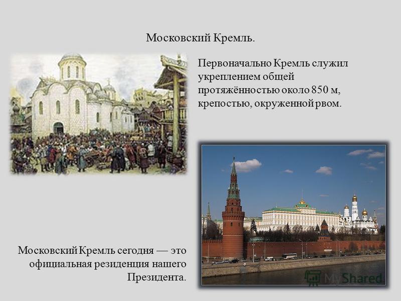 Московский Кремль. Первоначально Кремль служил укреплением общей протяжённостью около 850 м, крепостью, окруженной рвом. Московский Кремль сегодня это официальная резиденция нашего Президента.
