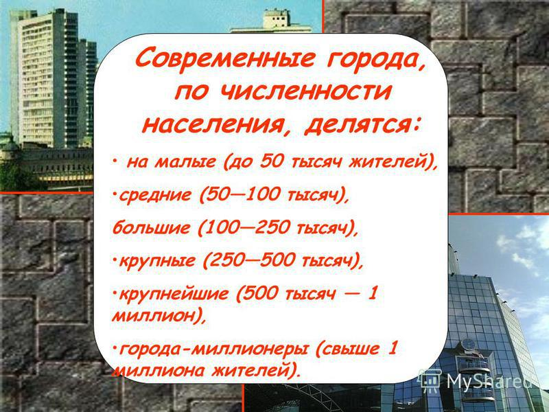 Современные города, по численности населения, делятся: на малые (до 50 тысяч жителей), средние (50100 тысяч), большие (100250 тысяч), крупные (250500 тысяч), крупнейшие (500 тысяч 1 миллион), города-миллионеры (свыше 1 миллиона жителей).