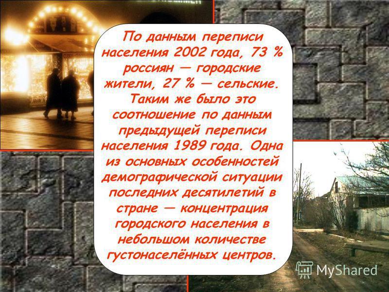 По данным переписи населения 2002 года, 73 % россиян городские жители, 27 % сельские. Таким же было это соотношение по данным предыдущей переписи населения 1989 года. Одна из основных особенностей демографической ситуации последних десятилетий в стра