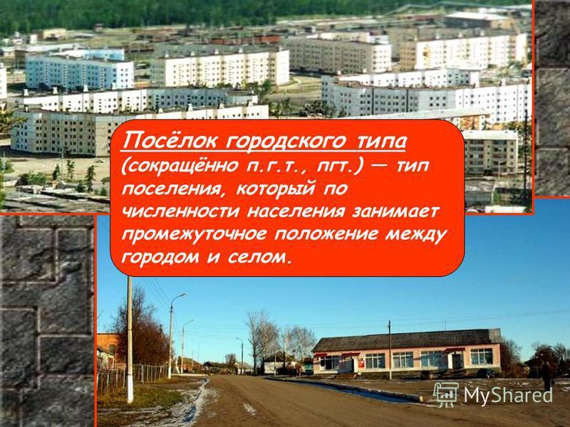 Посёлок городского типа (сокращённо п.г.т., пгт.) тип поселения, который по численности населения занимает промежуточное положение между городом и селом.