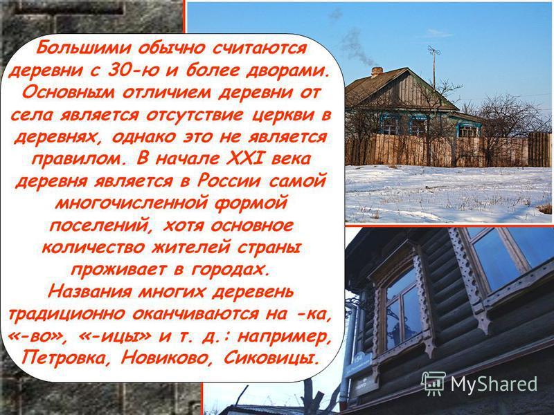Большими обычно считаются деревни с 30-ю и более дворами. Основным отличием деревни от села является отсутствие церкви в деревнях, однако это не является правилом. В начале XXI века деревня является в России самой многочисленной формой поселений, хот