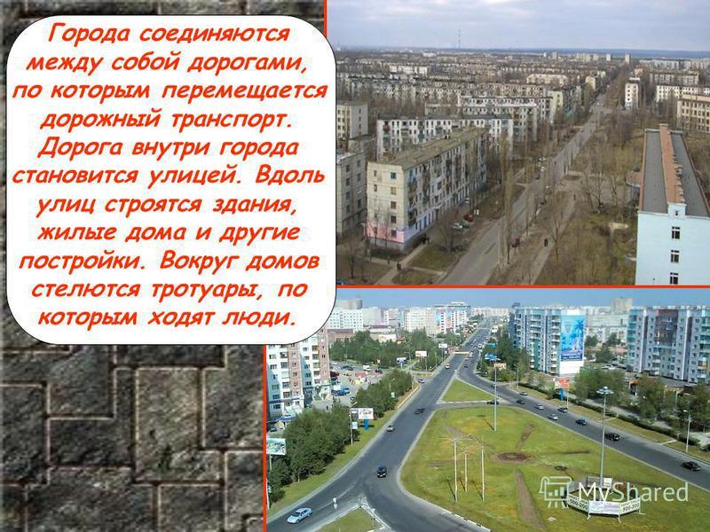 Города соединяются между собой дорогами, по которым перемещается дорожный транспорт. Дорога внутри города становится улицей. Вдоль улиц строятся здания, жилые дома и другие постройки. Вокруг домов стелются тротуары, по которым ходят люди.