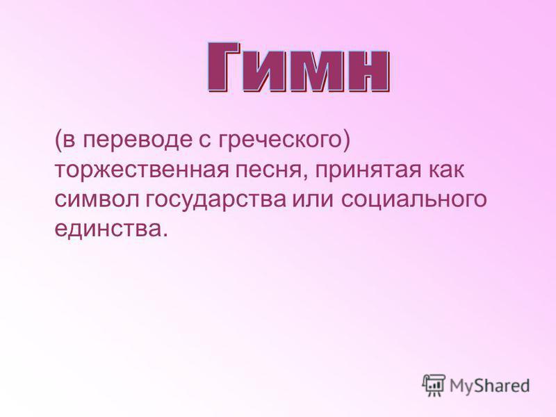 (в переводе с греческого) торжественная песня, принятая как символ государства или социального единства.