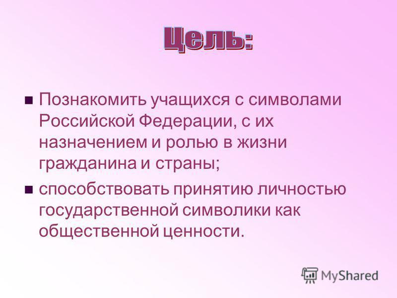 Познакомить учащихся с символами Российской Федерации, с их назначением и ролью в жизни гражданина и страны; способствовать принятию личностью государственной символики как общественной ценности.