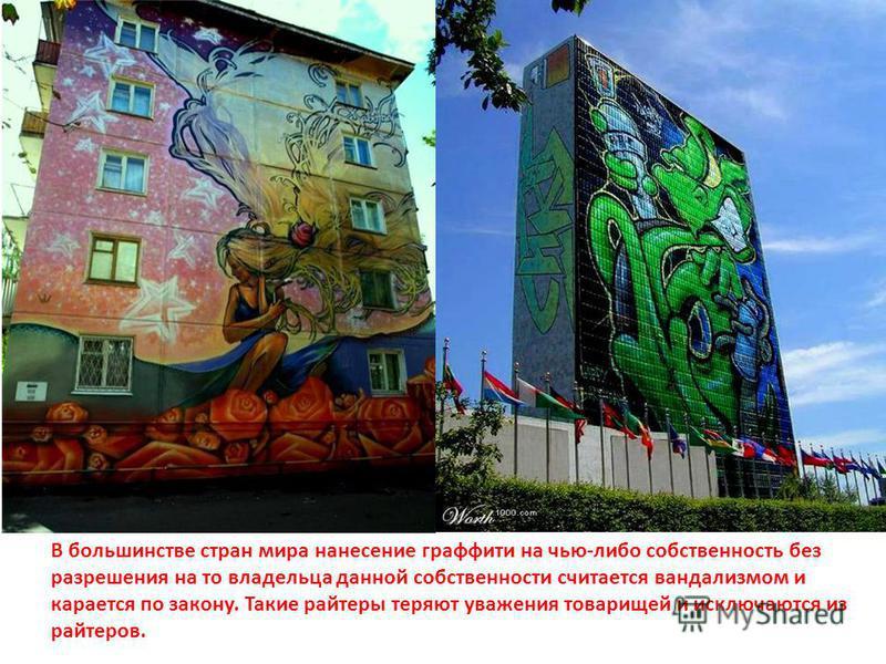 В большинстве стран мира нанесение граффити на чью-либо собственность без разрешения на то владельца данной собственности считается вандализмом и карается по закону. Такие райтеры теряют уважения товарищей и исключаются из райтеров.