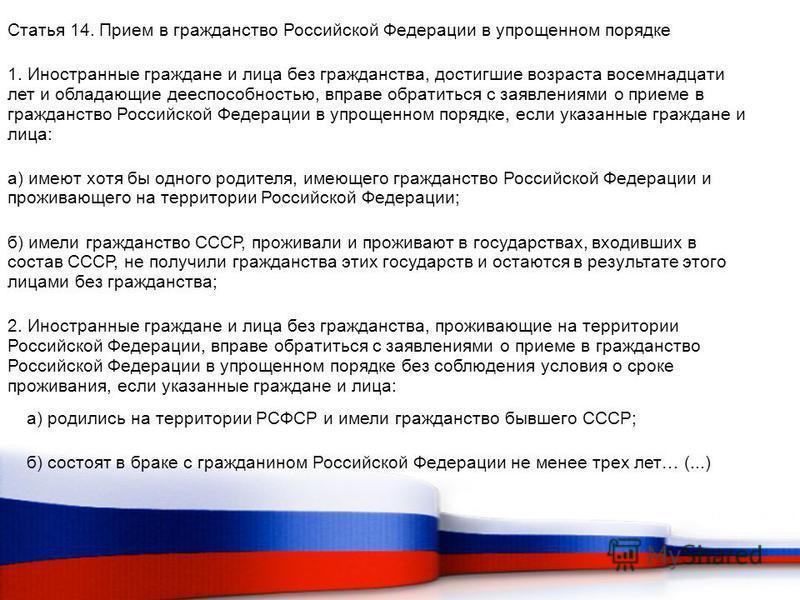 Статья 14. Прием в гражданство Российской Федерации в упрощенном порядке 1. Иностранные граждане и лица без гражданства, достигшие возраста восемнадцати лет и обладающие дееспособностью, вправе обратиться с заявлениями о приеме в гражданство Российск