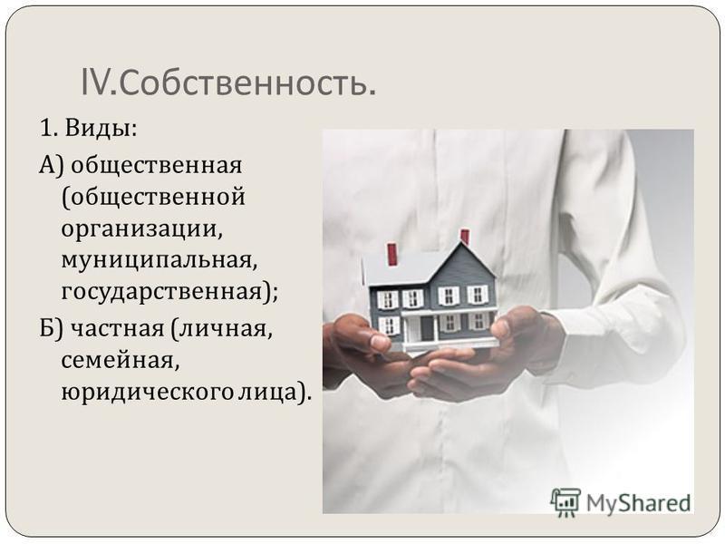 IV. Собственность. 1. Виды : А ) общественная ( общественной организации, муниципальная, государственная ); Б ) частная ( личная, семейная, юридического лица ).