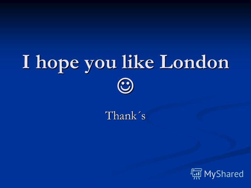 I hope you like London I hope you like London Thank´s