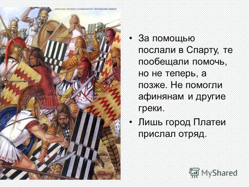 За помощью послали в Спарту, те пообещали помочь, но не теперь, а позже. Не помогли афинянам и другие греки. Лишь город Платеи прислал отряд.