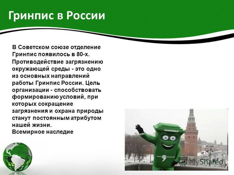 Гринпис в России В Советском союзе отделение Гринпис появилось в 80-х. Противодействие загрязнению окружающей среды - это одно из основных направлений работы Гринпис России. Цель организации - способствовать формированию условий, при которых сокращен
