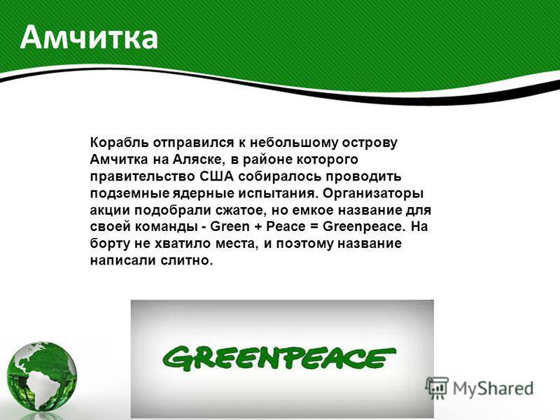 Амчитка Корабль отправился к небольшому острову Амчитка на Аляске, в районе которого правительство США собиралось проводить подземные ядерные испытания. Организаторы акции подобрали сжатое, но емкое название для своей команды - Green + Peace = Greenp