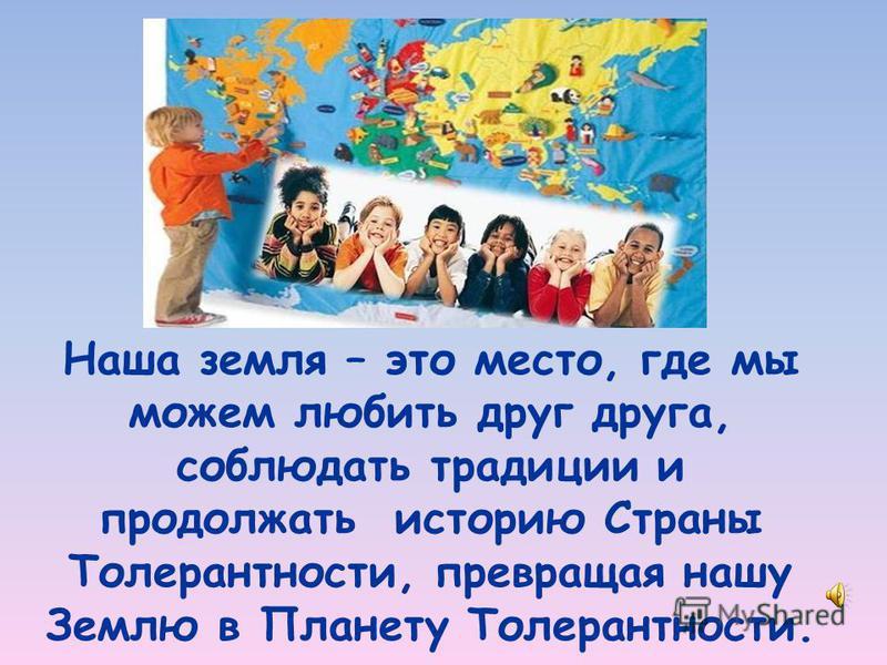 Наша земля – это место, где мы можем любить друг друга, соблюдать традиции и продолжать историю Страны Толерантности, превращая нашу Землю в Планету Толерантности.
